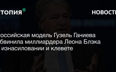 Российская модель Гузель Ганиева обвинила миллиардера Леона Блэка в изнасиловании и клевете