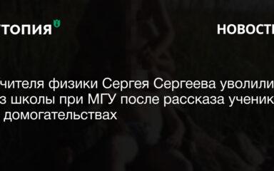 Учителя физики Сергея Сергеева уволили из школы при МГУ после рассказа учеников о домогательствах