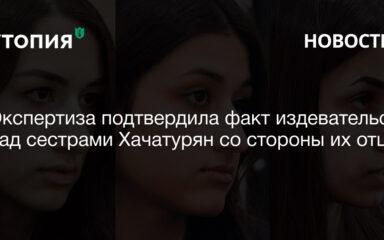 Экспертиза подтвердила факт издевательств над сестрами Хачатурян со стороны их отца