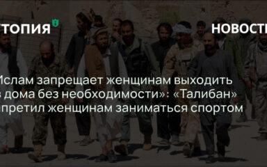 «Ислам запрещает женщинам выходить из дома без необходимости»: «Талибан» запретил женщинам заниматься спортом