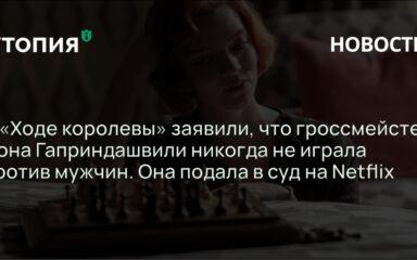 Советская шахматистка и гроссмейстер Нона Гаприндашвили подала в суд на Netflix за ложь в сериале «Ход королевы».